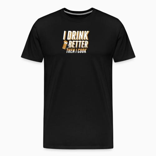 I drink better then i cook - Men's Premium T-Shirt