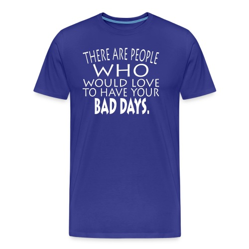 WOULD LOVE BAD DAYS SHIRTS - Men's Premium T-Shirt