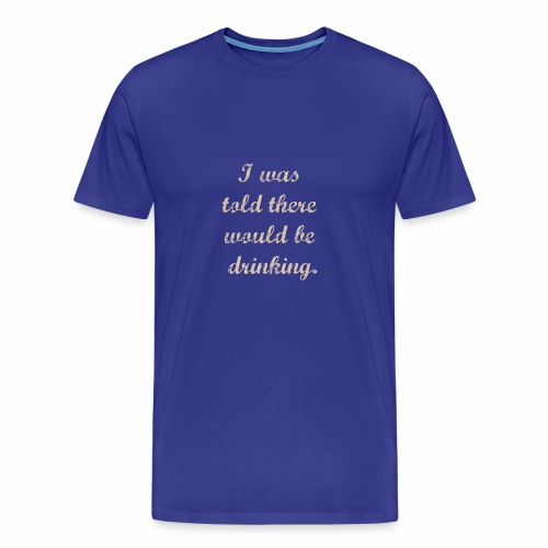 i was told there would be drinking - Men's Premium T-Shirt