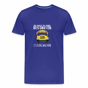 Be Nice to the Bus Driver It's A Long Walk Home - Men's Premium T-Shirt