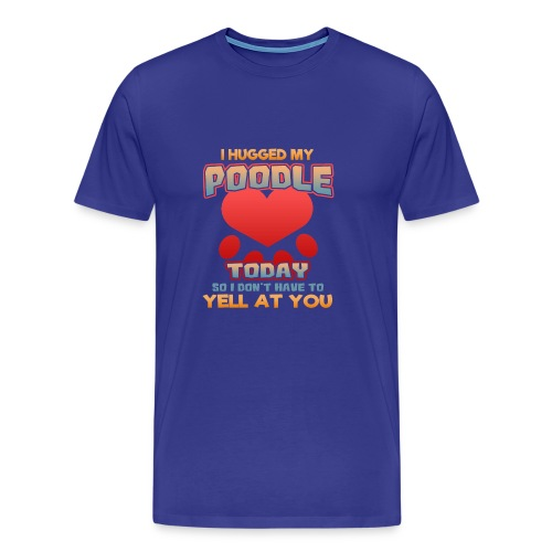 I hugged my Poodle Today so I don't have to yell at you - Men's Premium T-Shirt