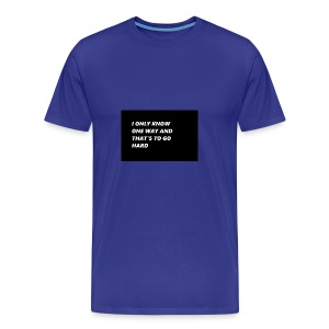 I ONLY KNOW ONE WAY AND THAT S TO GO HARD - Men's Premium T-Shirt