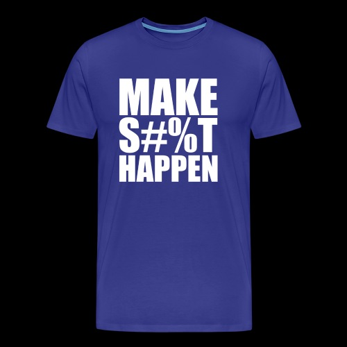 MAKE SHIT HAPPEN - Men's Premium T-Shirt