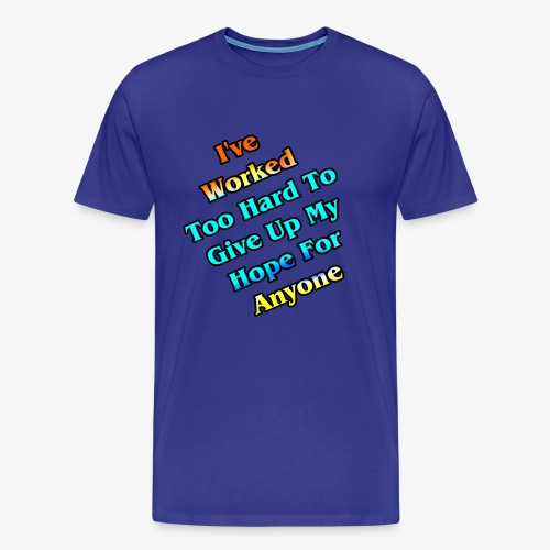 Worked Too Hard To Give Up My Hope - Men's Premium T-Shirt