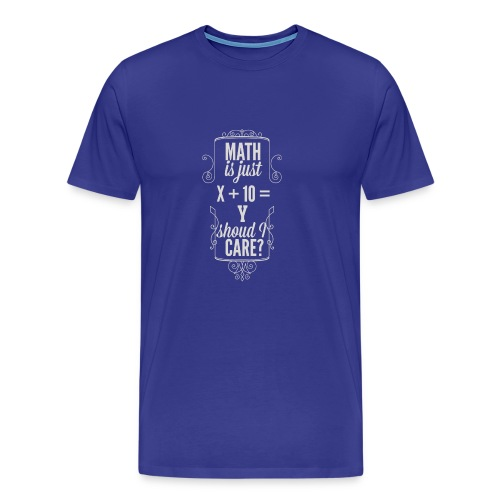 Math is just X 10 Y Should I care T Shirt - Men's Premium T-Shirt