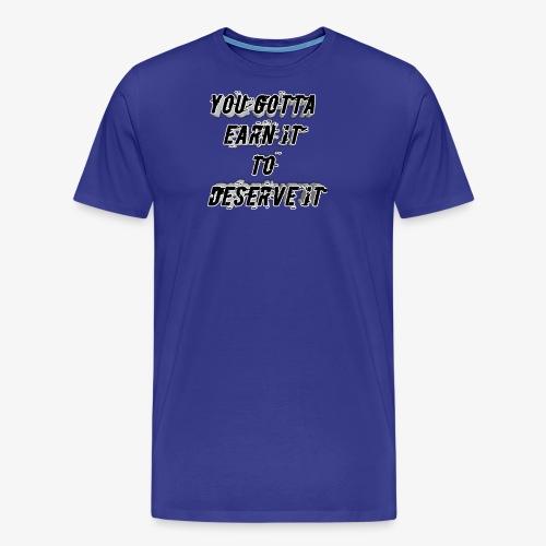 you gotta earn it to deserve it - Men's Premium T-Shirt