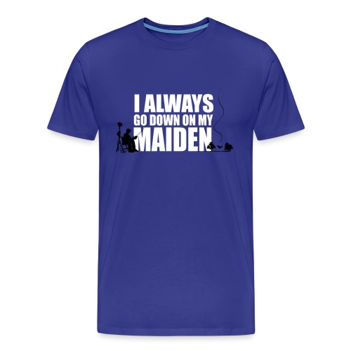 I Always go down on my Maiden! - Men's Premium T-Shirt