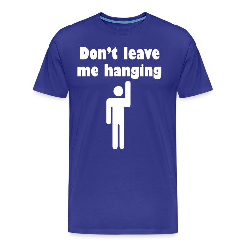 Don't Leave Me Hanging Shirt - Men's Premium T-Shirt