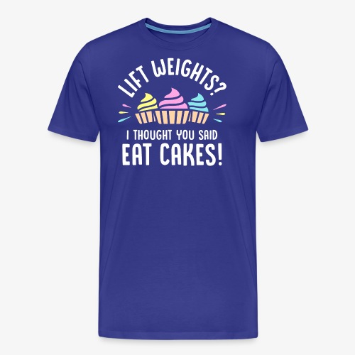 Lift Weights? I Thought You Said Eat Cakes! - Men's Premium T-Shirt