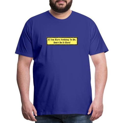 If you have nothing to do, don't do it here! - Men's Premium T-Shirt