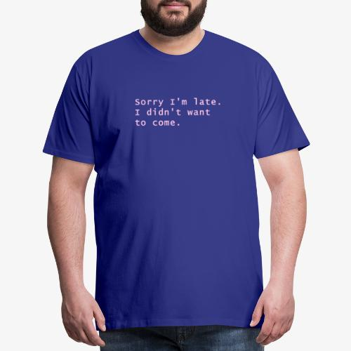 Sorry I´m late. I didn´t want to come. - Men's Premium T-Shirt