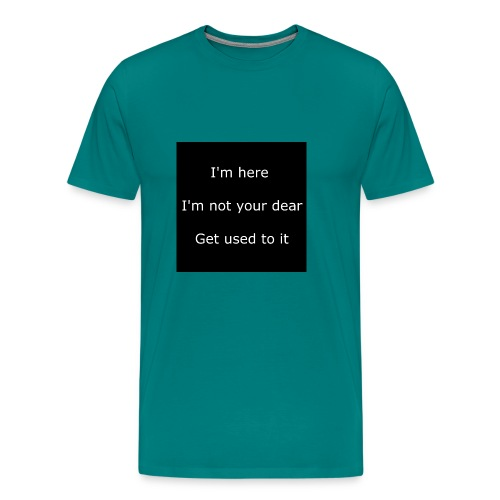 I'M HERE, I'M NOT YOUR DEAR, GET USED TO IT. - Men's Premium T-Shirt