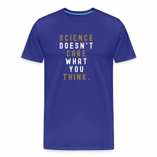 Science Doesn't Care What You Think. - Men's Premium T-Shirt