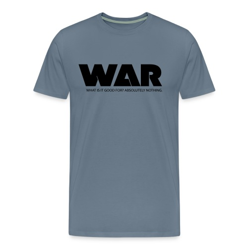 WAR -- WHAT IS IT GOOD FOR? ABSOLUTELY NOTHING. - Men's Premium T-Shirt