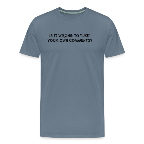 IS IT WRONG TO LIKE YOUR OWN COMMENTS? - Men's Premium T-Shirt