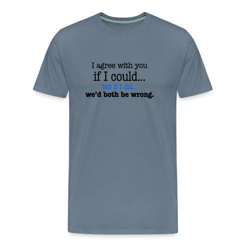 I Agree with You - Men's Premium T-Shirt