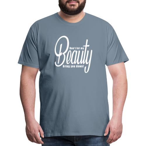 Don't let my BEAUTY bring you down! (White) - Men's Premium T-Shirt
