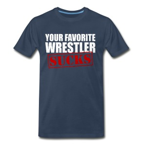 Your Favorite Wrestler Sucks - Men's Premium T-Shirt