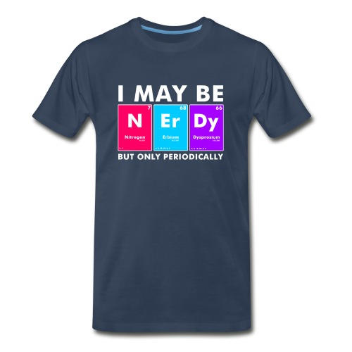 I May Be Nerdy But Only Periodically Funny Geek - Men's Premium T-Shirt
