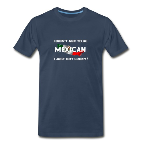 I didn't ask to be Mexican I just got lucky! tee - Men's Premium T-Shirt