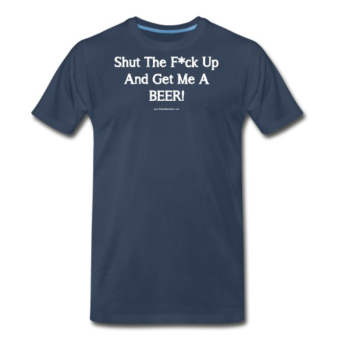 Shut The F*ck Up And Get Me A BEER! Men's 3XL/4XL - Men's Premium T-Shirt
