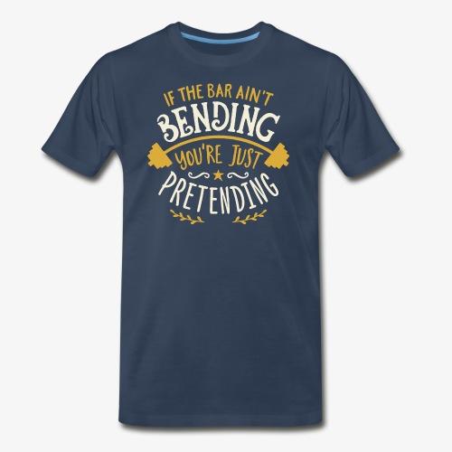 If The Bar Ain't Bending You're Just Pretending - Men's Premium T-Shirt