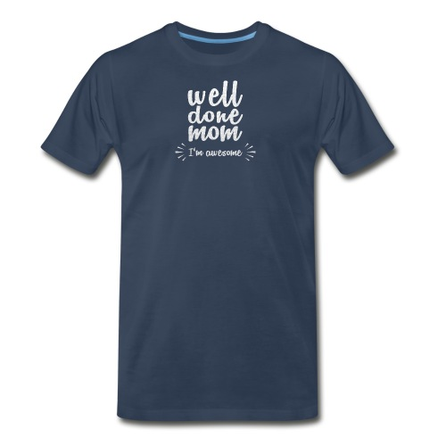 Well done mom - I'm awesome - Men's Premium T-Shirt
