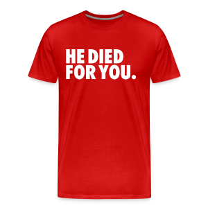 HE DIED FOR YOU - Men's Premium T-Shirt