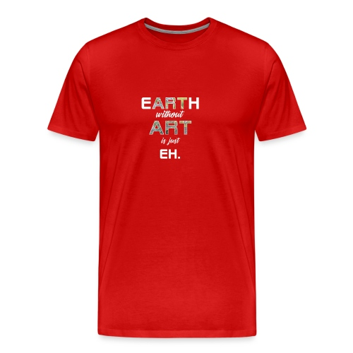 Earth Without Art is Just Eh - Men's Premium T-Shirt