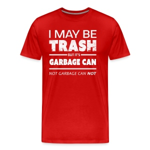 Funny May Be Trash But It's Garbage CAN not Can't - Men's Premium T-Shirt