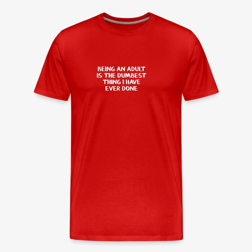 Being an adult is the dumbest thing I have ever do - Men's Premium T-Shirt