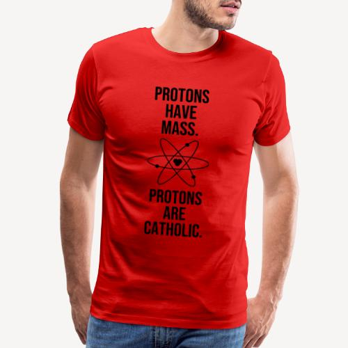 PROTONS HAVE MASS . PROTONS ARE CATHOLIC. - Men's Premium T-Shirt