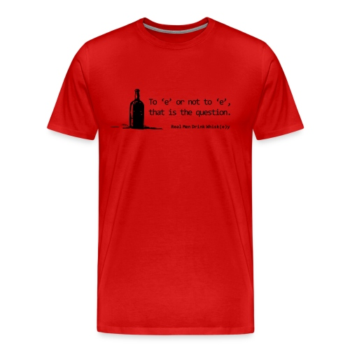 To 'e' or not to 'e': Real Men Drink Whiskey - Men's Premium T-Shirt