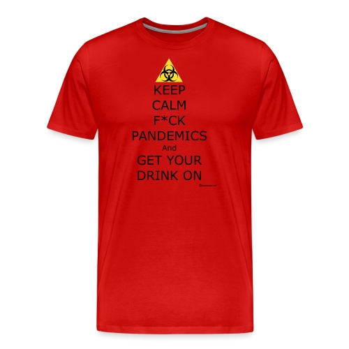 Keep Calm F ck Pandemics And Get Your Drink On - Men's Premium T-Shirt