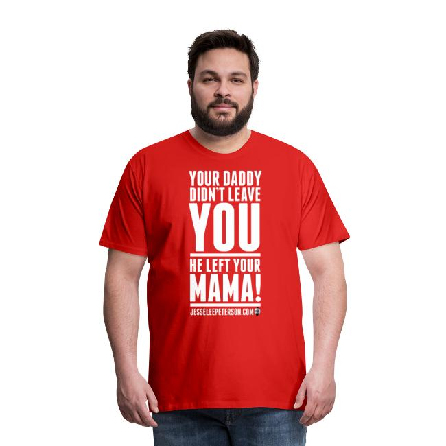 Your Daddy Left Your Mama! - White Text