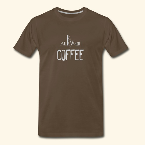 All I want is Coffee! - Men's Premium T-Shirt