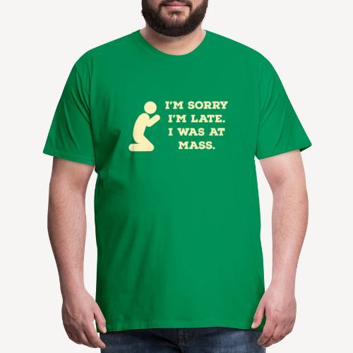I'M SORRY I'M LATE. I WAS AT MASS. - Men's Premium T-Shirt