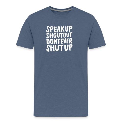 Speak Up Shout Out Dont Ever Shut Up - Men's Premium T-Shirt