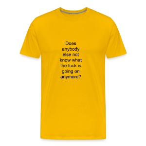 does anybody else know what the fuck is going on? - Men's Premium T-Shirt