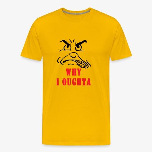 Why I Oughta - Men's Premium T-Shirt