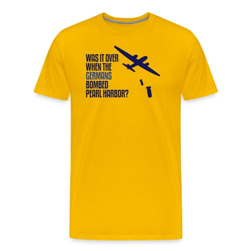 Was It Over When the Germans Bombed Pearl Harbor - Men's Premium T-Shirt