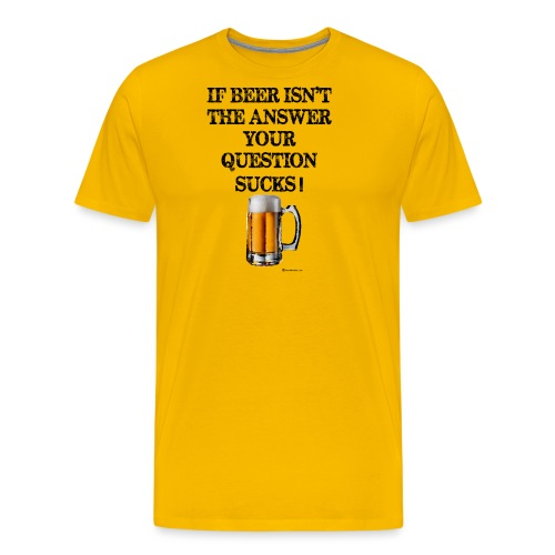 If Beer Isn't The Answer Your Question Sucks! Wome - Men's Premium T-Shirt