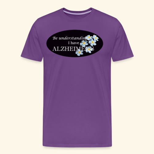 Be understanding.. I have Alzheimer's w/ flower - Men's Premium T-Shirt
