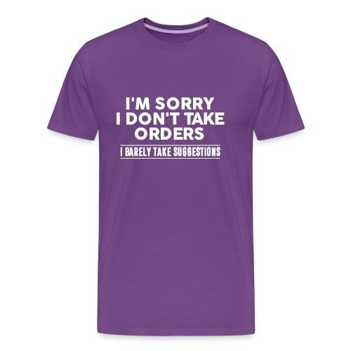 Cool I'm Sorry I Don't Take Orders Shirt - Men's Premium T-Shirt