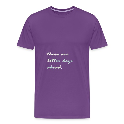 there are better days ahead. - Men's Premium T-Shirt