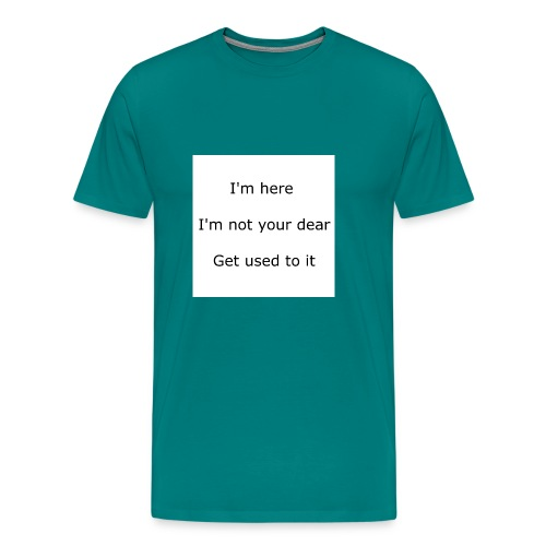 I'M HERE, I'M NOT YOUR DEAR, GET USED TO IT - Men's Premium T-Shirt