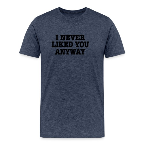 Never Liked You - Men's Premium T-Shirt