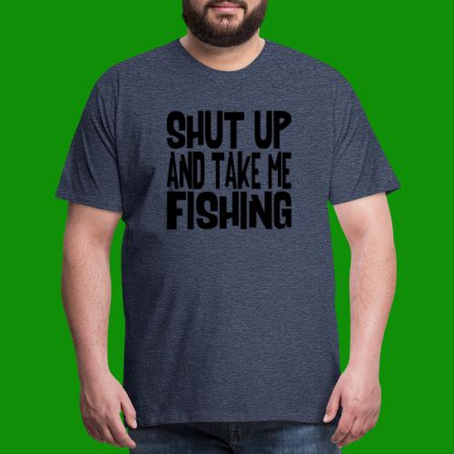 Shut Up & Take Me Fishing - Men's Premium T-Shirt