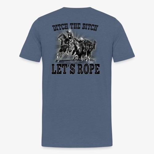 Ditch The Bitch Let's Rope. - Men's Premium T-Shirt