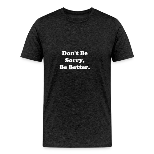Don't Be Sorry, Be Better - Men's Premium T-Shirt